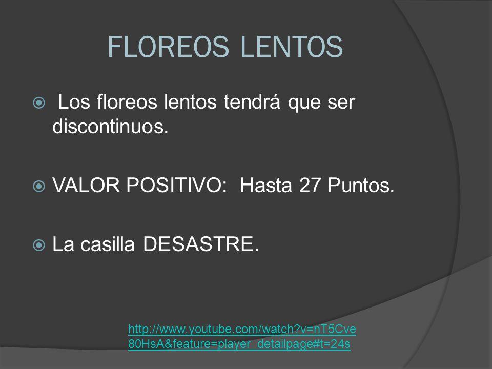 FLOREOS LENTOS Los floreos lentos tendrá que ser discontinuos. VALOR POSITIVO: Hasta 27 Puntos. La casilla DESASTRE. http://www.youtube.com/watch?v=nT
