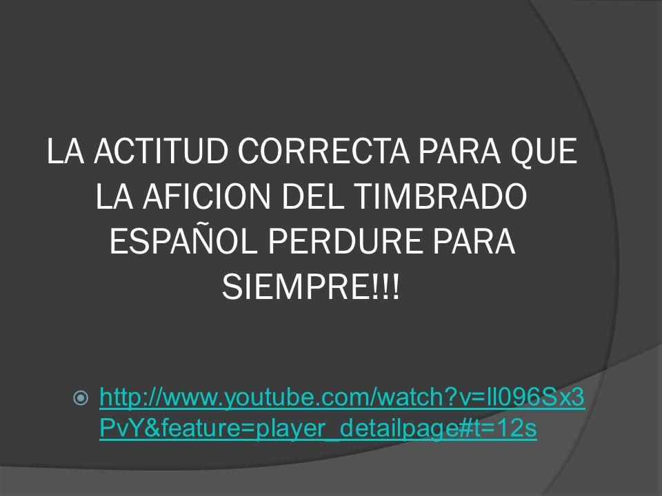 LA ACTITUD CORRECTA PARA QUE LA AFICION DEL TIMBRADO ESPAÑOL PERDURE PARA SIEMPRE!!! http://www.youtube.com/watch?v=ll096Sx3 PvY&feature=player_detail