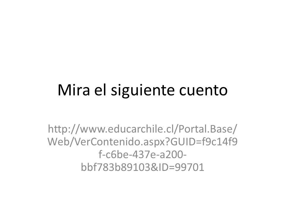 Mira el siguiente cuento http://www.educarchile.cl/Portal.Base/ Web/VerContenido.aspx?GUID=f9c14f9 f-c6be-437e-a200- bbf783b89103&ID=99701