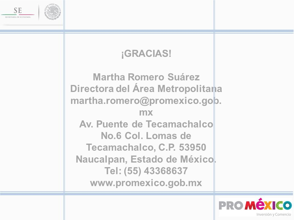 ¡GRACIAS! Martha Romero Suárez Directora del Área Metropolitana martha.romero@promexico.gob. mx Av. Puente de Tecamachalco No.6 Col. Lomas de Tecamach