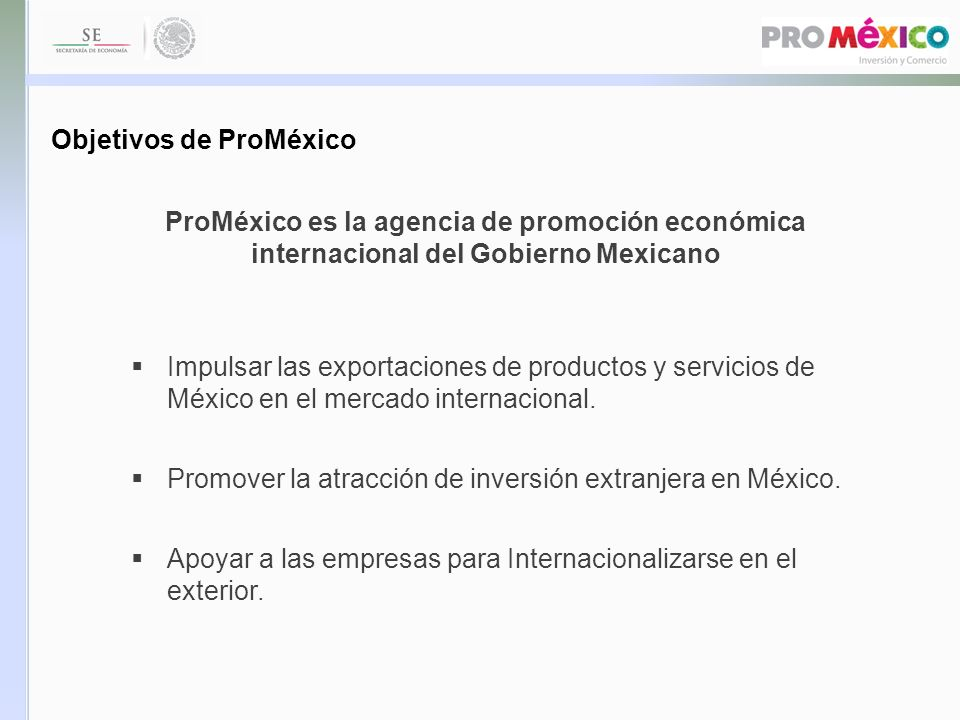 Impulsar las exportaciones de productos y servicios de México en el mercado internacional. Promover la atracción de inversión extranjera en México. Ap