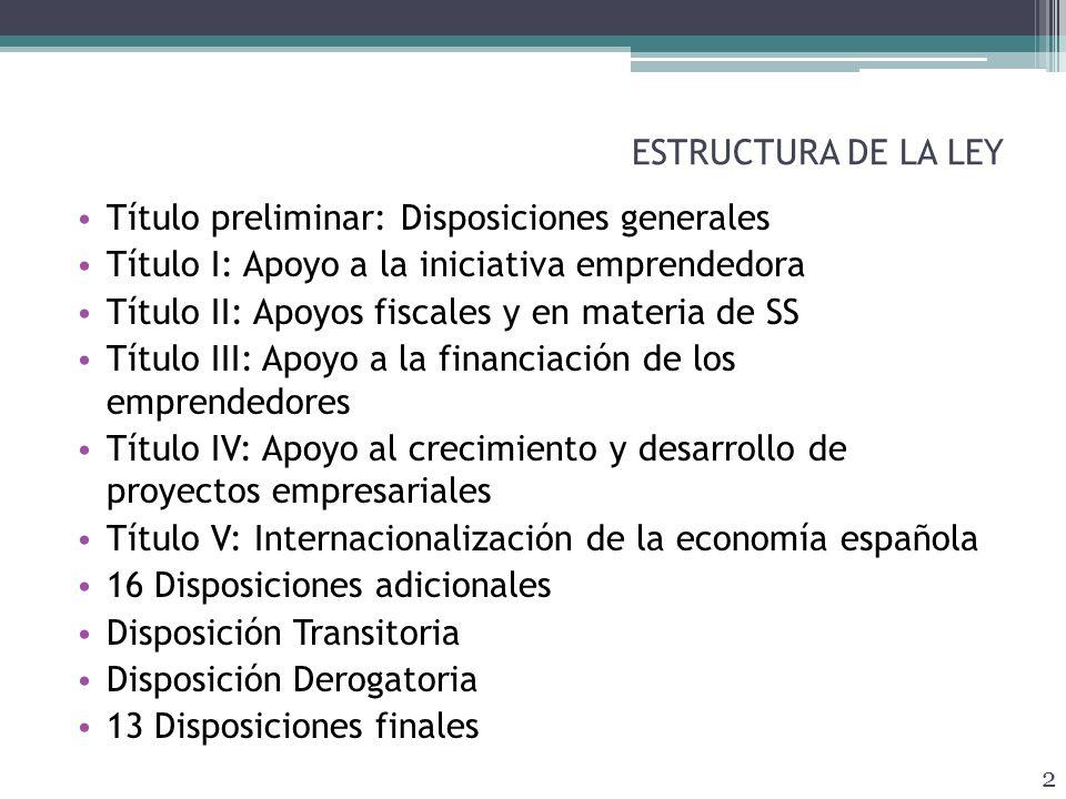 ESTRUCTURA DE LA LEY Título preliminar: Disposiciones generales Título I: Apoyo a la iniciativa emprendedora Título II: Apoyos fiscales y en materia de SS Título III: Apoyo a la financiación de los emprendedores Título IV: Apoyo al crecimiento y desarrollo de proyectos empresariales Título V: Internacionalización de la economía española 16 Disposiciones adicionales Disposición Transitoria Disposición Derogatoria 13 Disposiciones finales 2