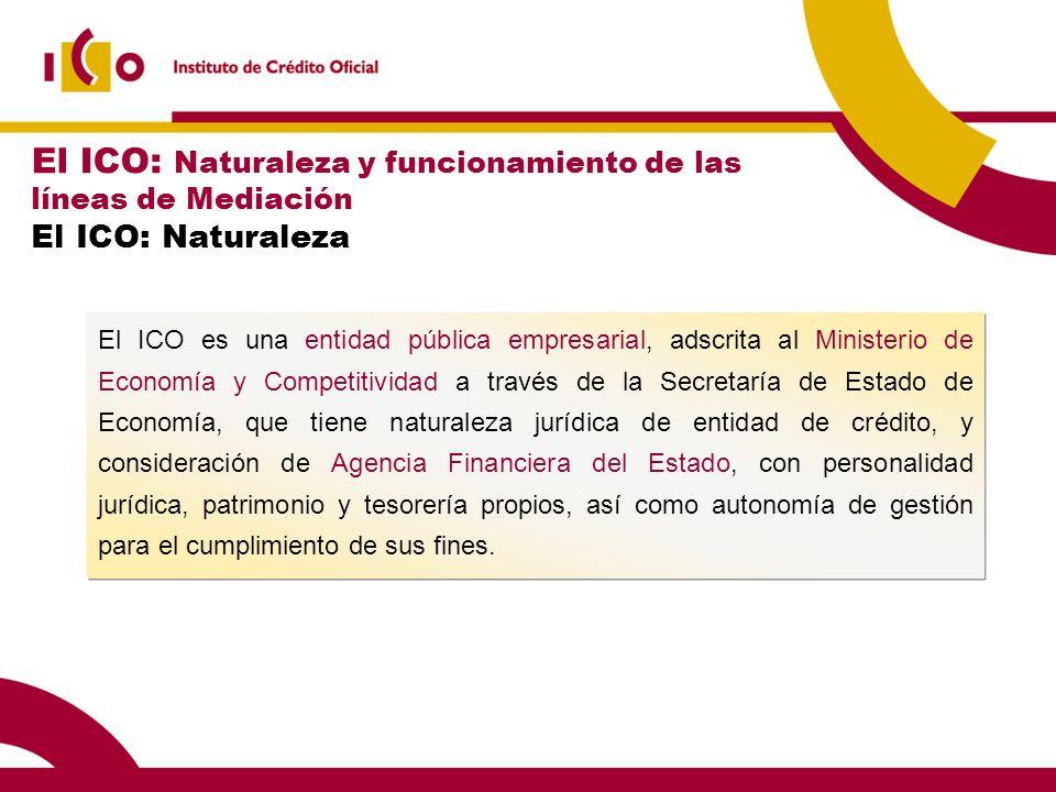 El ICO es una entidad pública empresarial, adscrita al Ministerio de Economía y Competitividad a través de la Secretaría de Estado de Economía, que ti