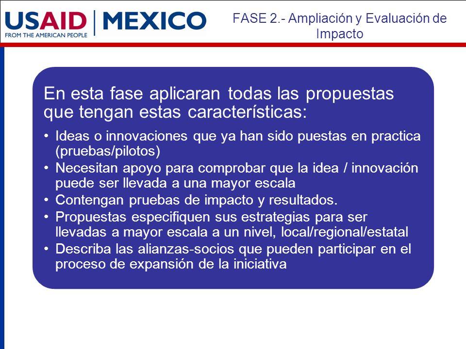FASE 2.- Ampliación y Evaluación de Impacto En esta fase aplicaran todas las propuestas que tengan estas características: Ideas o innovaciones que ya han sido puestas en practica (pruebas/pilotos) Necesitan apoyo para comprobar que la idea / innovación puede ser llevada a una mayor escala Contengan pruebas de impacto y resultados.
