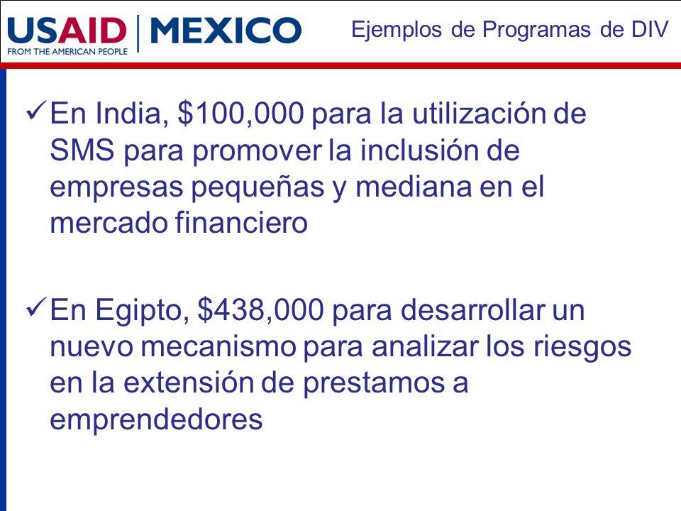 Ejemplos de Programas de DIV En India, $100,000 para la utilización de SMS para promover la inclusión de empresas pequeñas y mediana en el mercado financiero En Egipto, $438,000 para desarrollar un nuevo mecanismo para analizar los riesgos en la extensión de prestamos a emprendedores