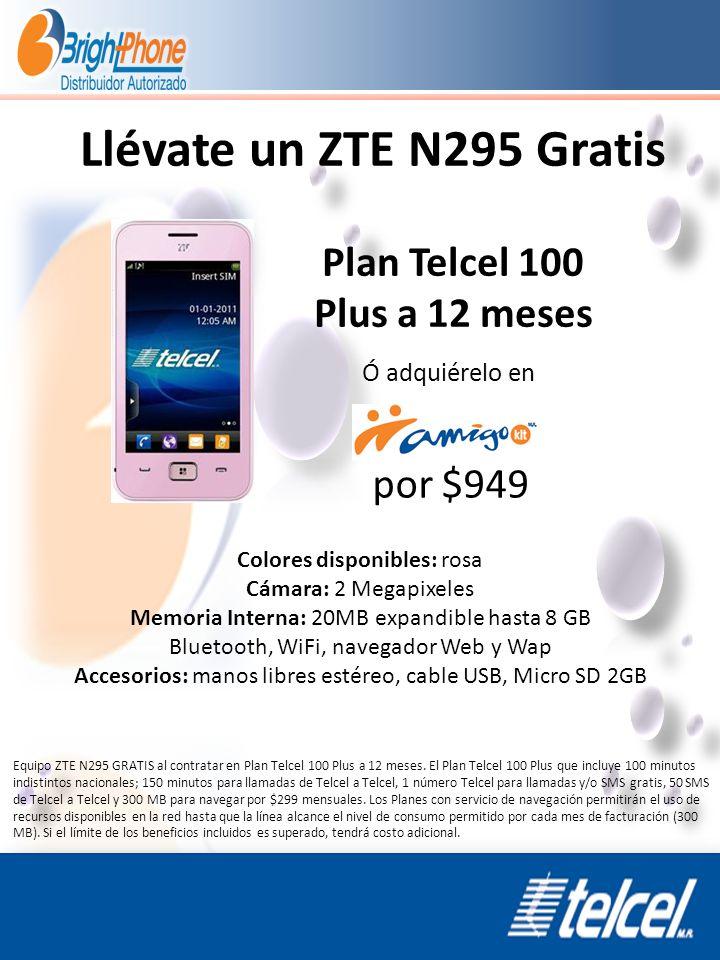 Llévate un ZTE N295 Gratis por $949 Plan Telcel 100 Plus a 12 meses Colores disponibles: rosa Cámara: 2 Megapixeles Memoria Interna: 20MB expandible h