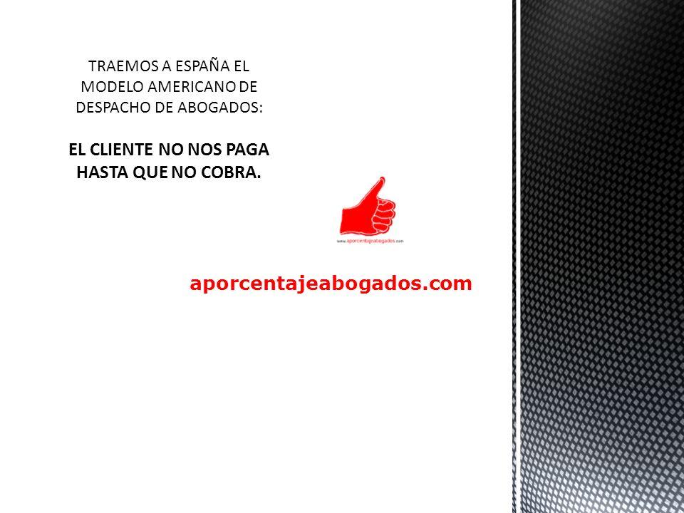 aporcentajeabogados.com TRAEMOS A ESPAÑA EL MODELO AMERICANO DE DESPACHO DE ABOGADOS: EL CLIENTE NO NOS PAGA HASTA QUE NO COBRA.