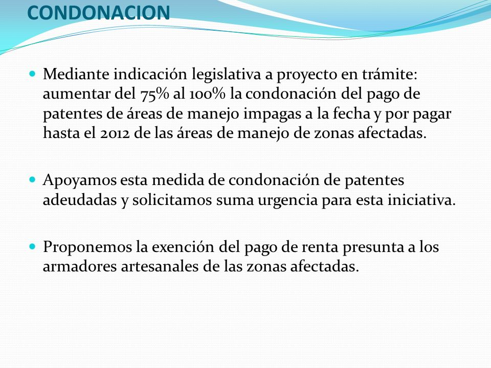 CONDONACION Mediante indicación legislativa a proyecto en trámite: aumentar del 75% al 100% la condonación del pago de patentes de áreas de manejo impagas a la fecha y por pagar hasta el 2012 de las áreas de manejo de zonas afectadas.