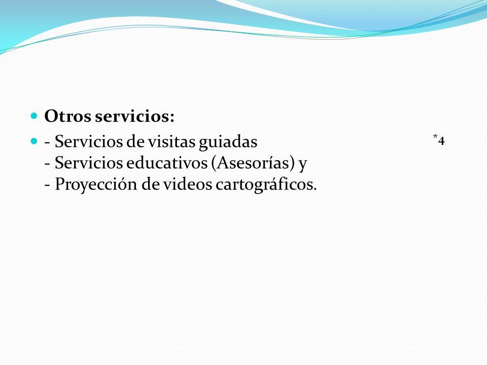 Otros servicios: - Servicios de visitas guiadas - Servicios educativos (Asesorías) y - Proyección de videos cartográficos. *4