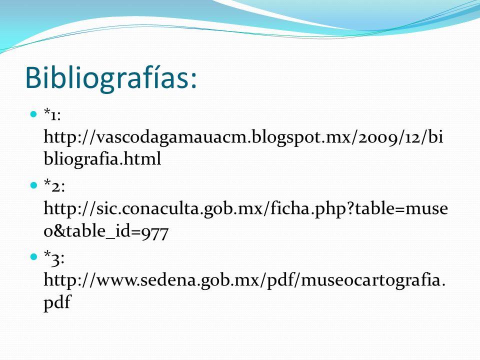 Bibliografías: *1: http://vascodagamauacm.blogspot.mx/2009/12/bi bliografia.html *2: http://sic.conaculta.gob.mx/ficha.php?table=muse o&table_id=977 *