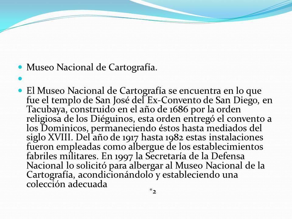 Museo Nacional de Cartografía. El Museo Nacional de Cartografía se encuentra en lo que fue el templo de San José del Ex-Convento de San Diego, en Tacu
