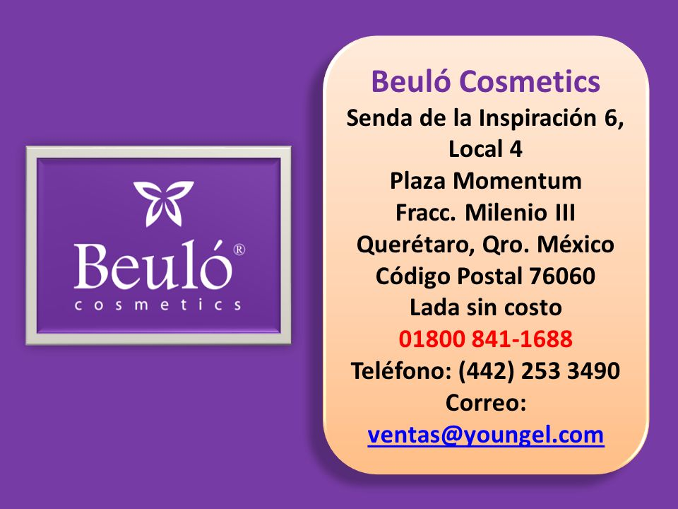 Beuló Cosmetics Senda de la Inspiración 6, Local 4 Plaza Momentum Fracc. Milenio III Querétaro, Qro. México Código Postal 76060 Lada sin costo 01800 8