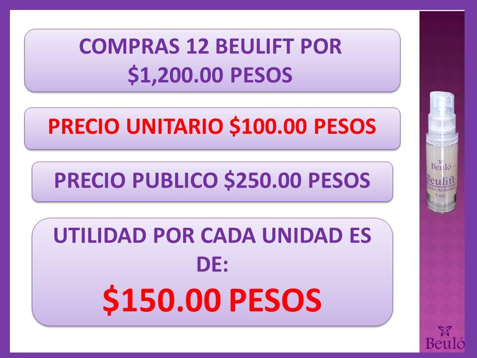 COMPRAS 12 BEULIFT POR $1,200.00 PESOS PRECIO UNITARIO $100.00 PESOS PRECIO PUBLICO $250.00 PESOS UTILIDAD POR CADA UNIDAD ES DE: $150.00 PESOS