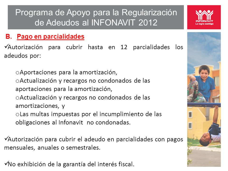 Programa de Apoyo para la Regularización de Adeudos al INFONAVIT 2012 B. Pago en parcialidades Autorización para cubrir hasta en 12 parcialidades los
