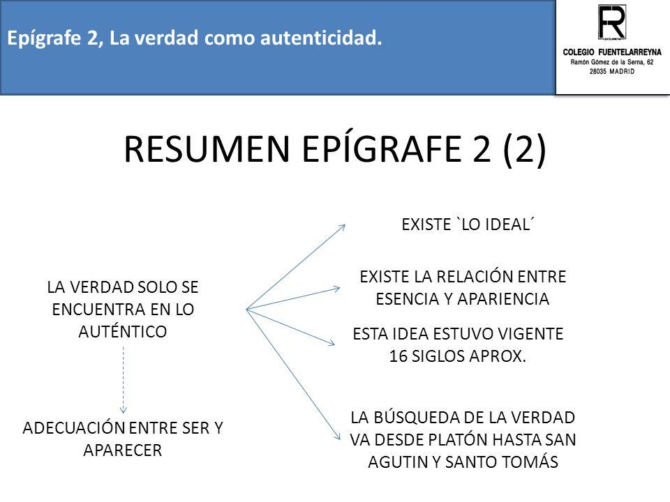 Epígrafe 2, La verdad como autenticidad. RESUMEN EPÍGRAFE 2 (2) LA VERDAD SOLO SE ENCUENTRA EN LO AUTÉNTICO EXISTE `LO IDEAL´ EXISTE LA RELACIÓN ENTRE