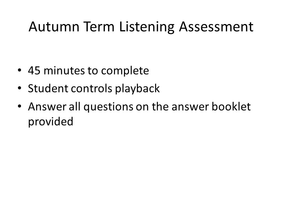Autumn Term Listening Assessment 45 minutes to complete Student controls playback Answer all questions on the answer booklet provided