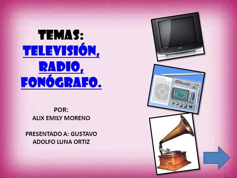 TEMAS: Televisión, radio, fonógrafo. POR: ALIX EMILY MORENO PRESENTADO A: GUSTAVO ADOLFO LUNA ORTIZ Televisión, radio, fonógrafo.