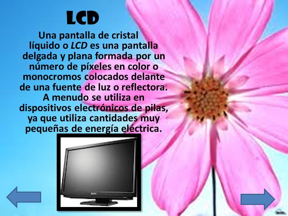 LCD Una pantalla de cristal líquido o LCD es una pantalla delgada y plana formada por un número de píxeles en color o monocromos colocados delante de