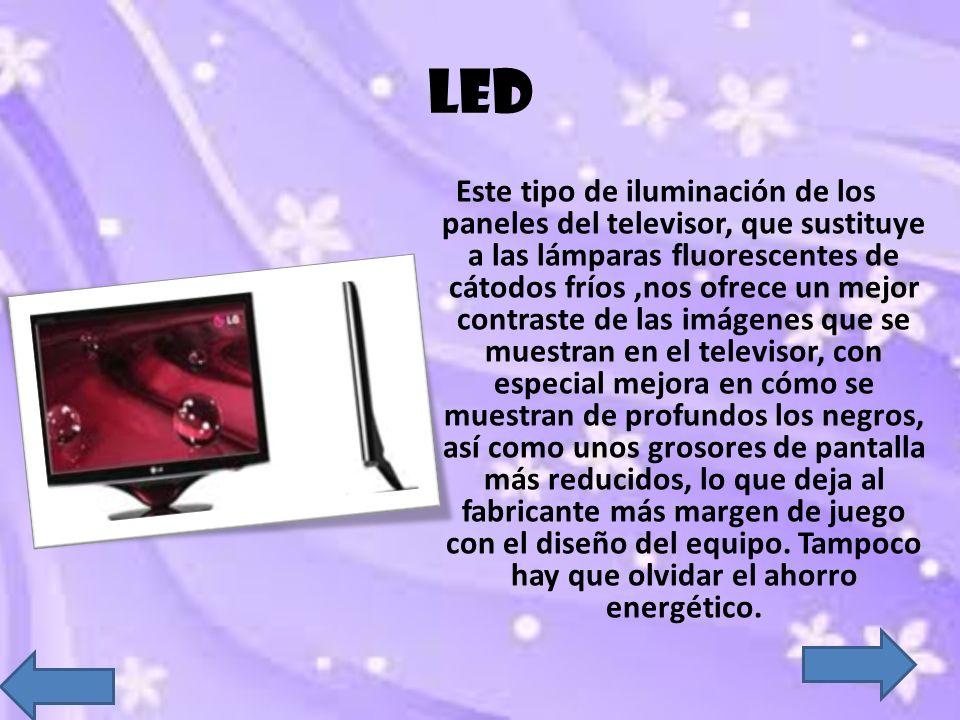 LED Este tipo de iluminación de los paneles del televisor, que sustituye a las lámparas fluorescentes de cátodos fríos,nos ofrece un mejor contraste d