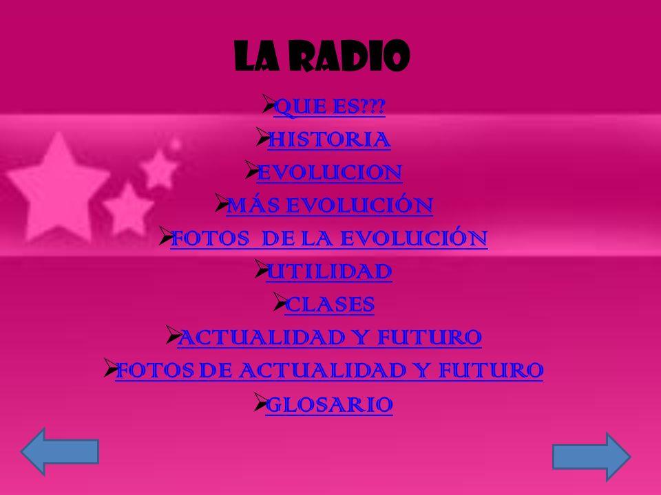 LA RADIO QUE ES??? HISTORIA EVOLUCION MÁS EVOLUCIÓN FOTOS DE LA EVOLUCIÓN UTILIDAD CLASES ACTUALIDAD Y FUTURO FOTOS DE ACTUALIDAD Y FUTURO GLOSARIO