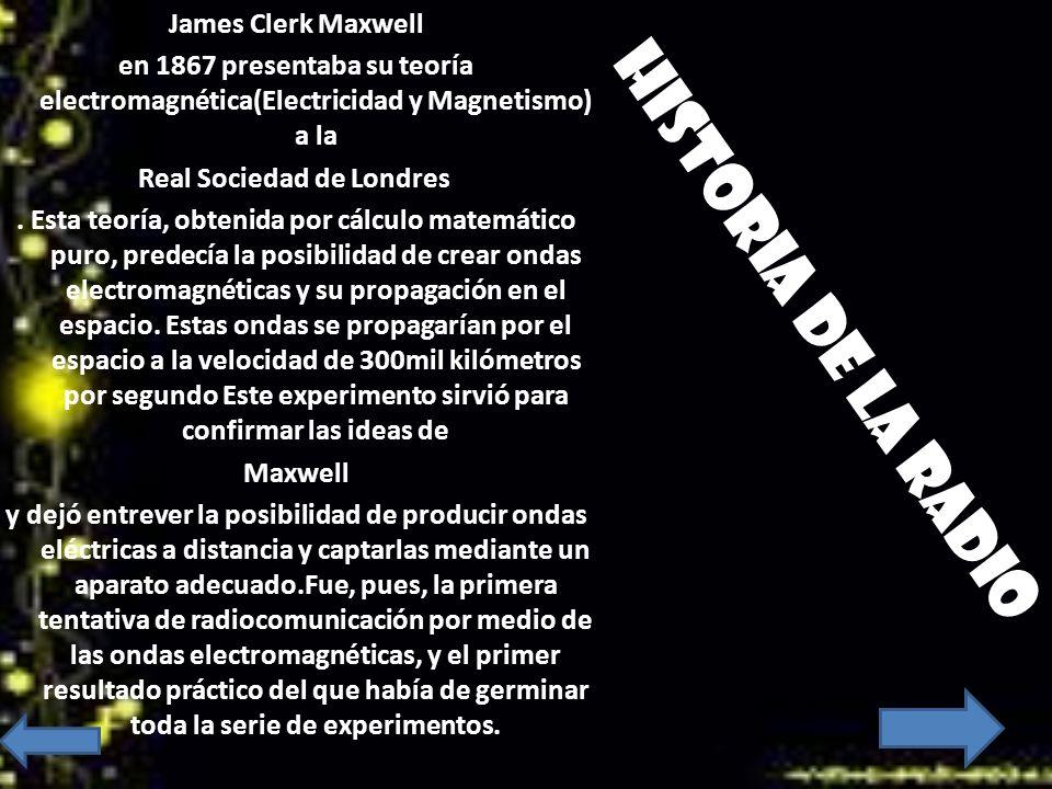 Historia de la radio James Clerk Maxwell en 1867 presentaba su teoría electromagnética(Electricidad y Magnetismo) a la Real Sociedad de Londres. Esta