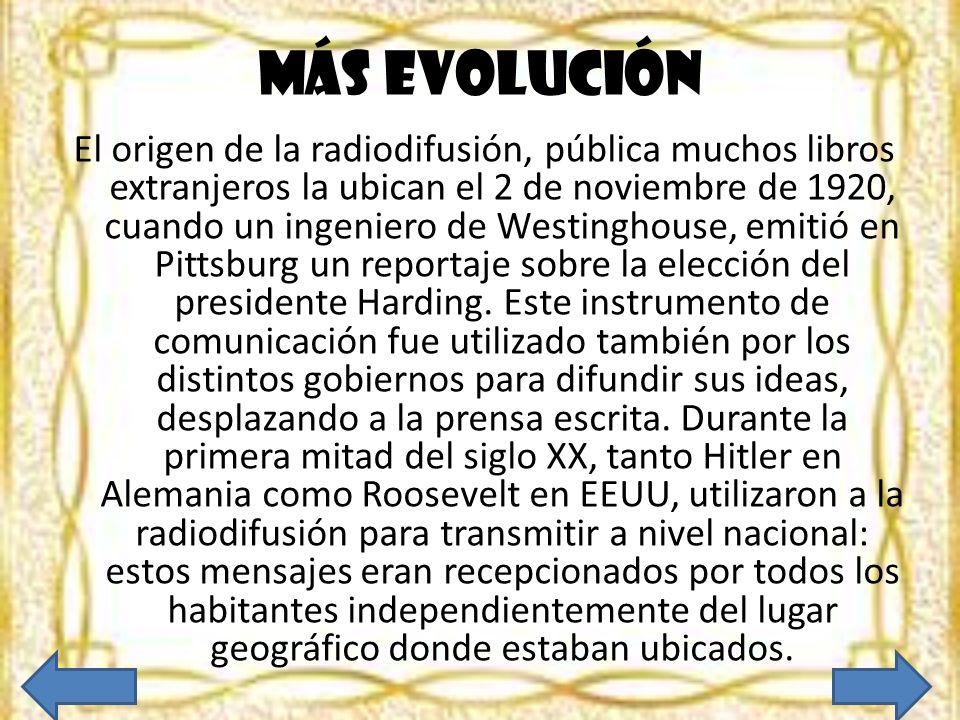Más evolución El origen de la radiodifusión, pública muchos libros extranjeros la ubican el 2 de noviembre de 1920, cuando un ingeniero de Westinghous