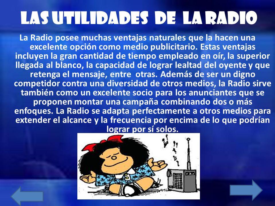 LAS UTILIDADES DE LA RADIO La Radio posee muchas ventajas naturales que la hacen una excelente opción como medio publicitario. Estas ventajas incluyen