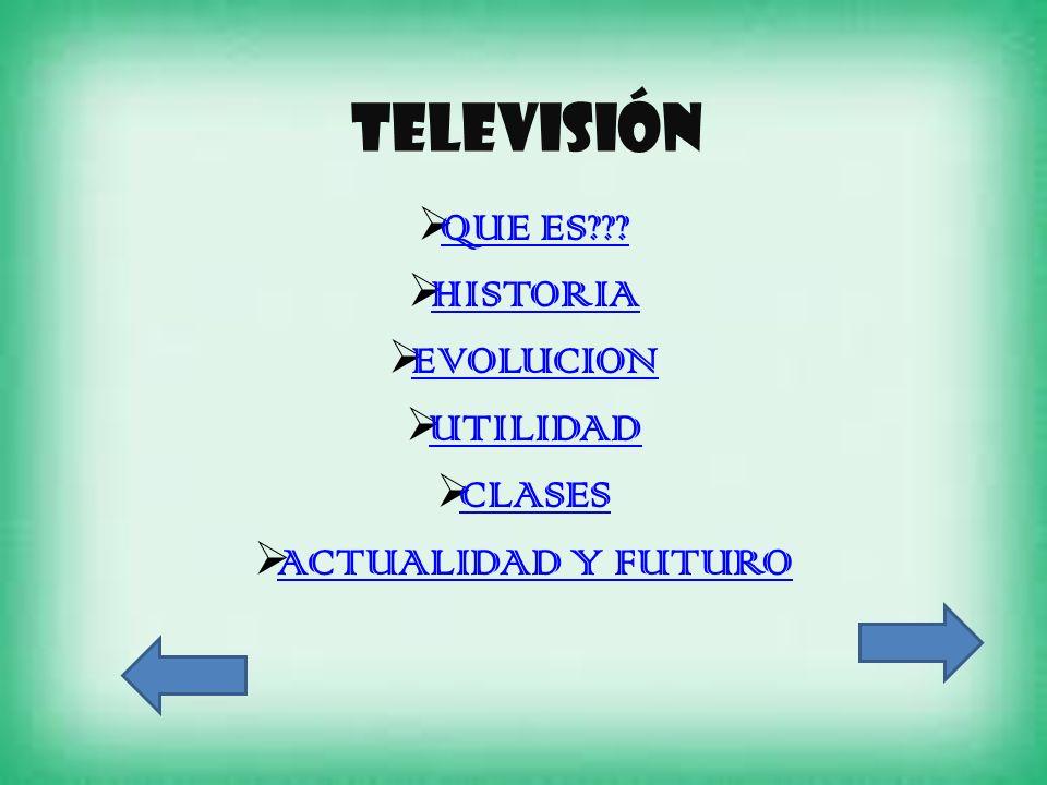 Televisión QUE ES??? HISTORIA EVOLUCION UTILIDAD CLASES ACTUALIDAD Y FUTURO