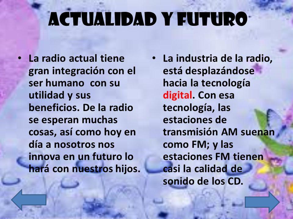 ACTUALIDAD Y FUTURO La radio actual tiene gran integración con el ser humano con su utilidad y sus beneficios. De la radio se esperan muchas cosas, as