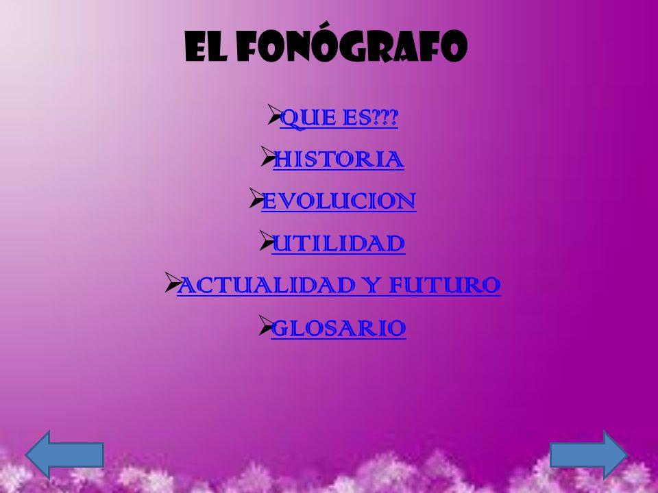 EL FONÓGRAFO QUE ES??? HISTORIA EVOLUCION UTILIDAD ACTUALIDAD Y FUTURO GLOSARIO