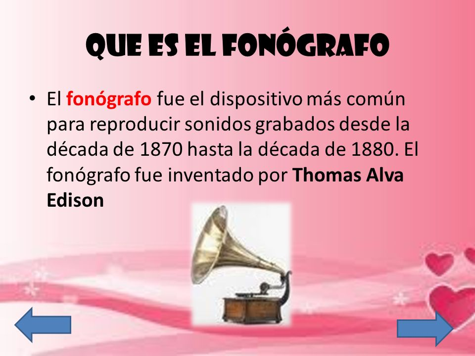QUE ES EL FONÓGRAFO El fonógrafo fue el dispositivo más común para reproducir sonidos grabados desde la década de 1870 hasta la década de 1880. El fon