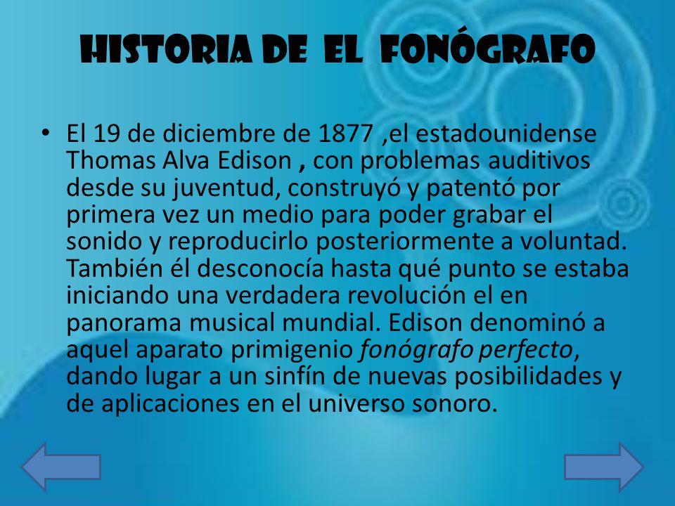 HISTORIA DE EL FONÓGRAFO El 19 de diciembre de 1877,el estadounidense Thomas Alva Edison, con problemas auditivos desde su juventud, construyó y paten