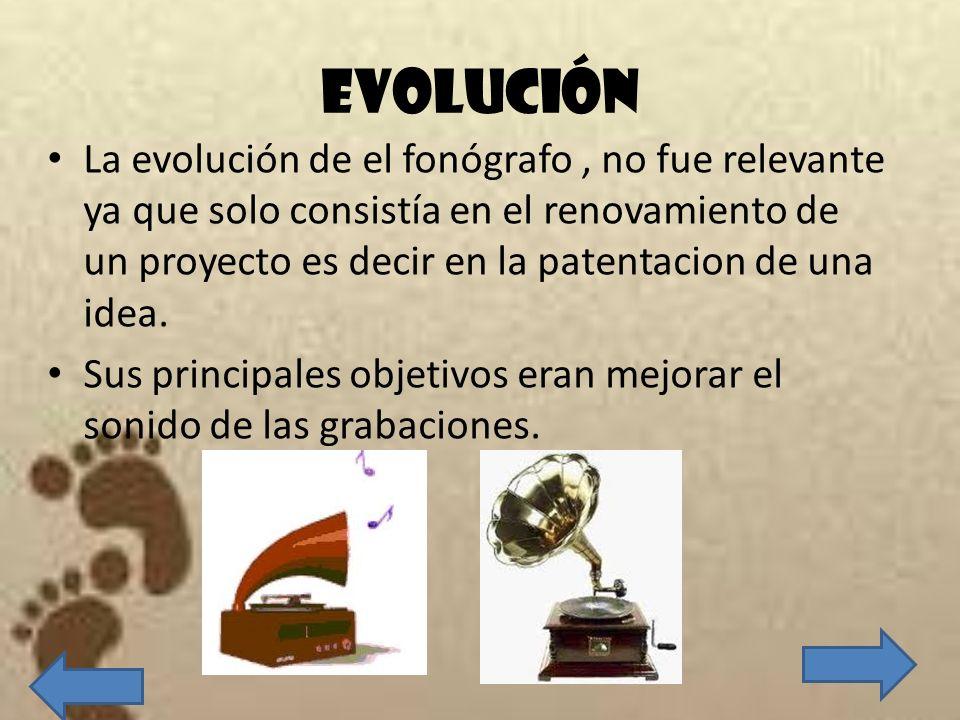 EVOLUCIÓN La evolución de el fonógrafo, no fue relevante ya que solo consistía en el renovamiento de un proyecto es decir en la patentacion de una ide