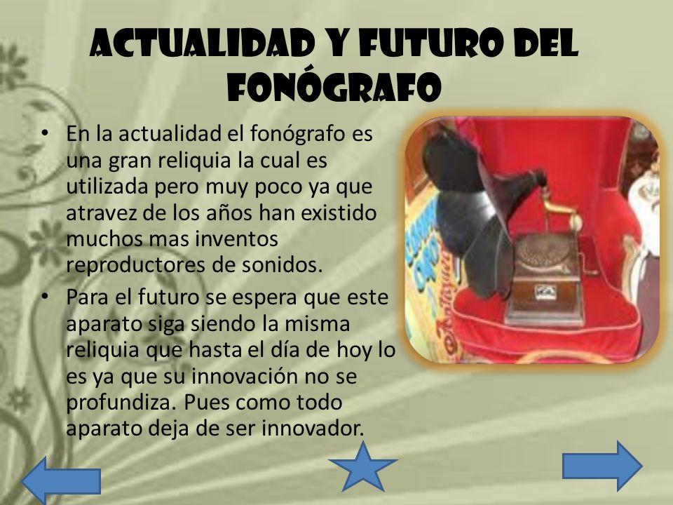 ACTUALIDAD Y FUTURO DEL FONÓGRAFO En la actualidad el fonógrafo es una gran reliquia la cual es utilizada pero muy poco ya que atravez de los años han