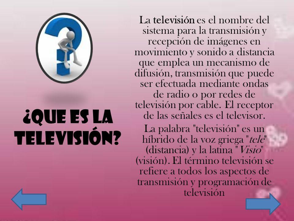 ¿QUE ES LA TELEVISIÓN? La televisión es el nombre del sistema para la transmisión y recepción de imágenes en movimiento y sonido a distancia que emple