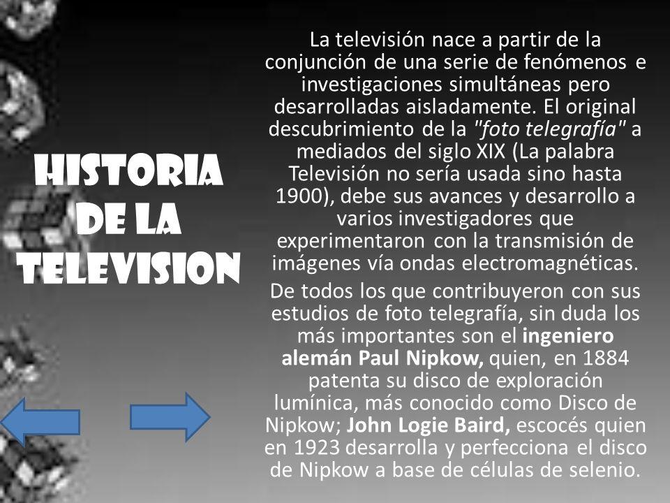 HISTORIA DE LA TELEVISION La televisión nace a partir de la conjunción de una serie de fenómenos e investigaciones simultáneas pero desarrolladas aisl