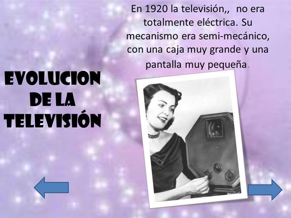 EVOLUCION DE LA TELEVISIÓN En 1920 la televisión,, no era totalmente eléctrica. Su mecanismo era semi-mecánico, con una caja muy grande y una pantalla