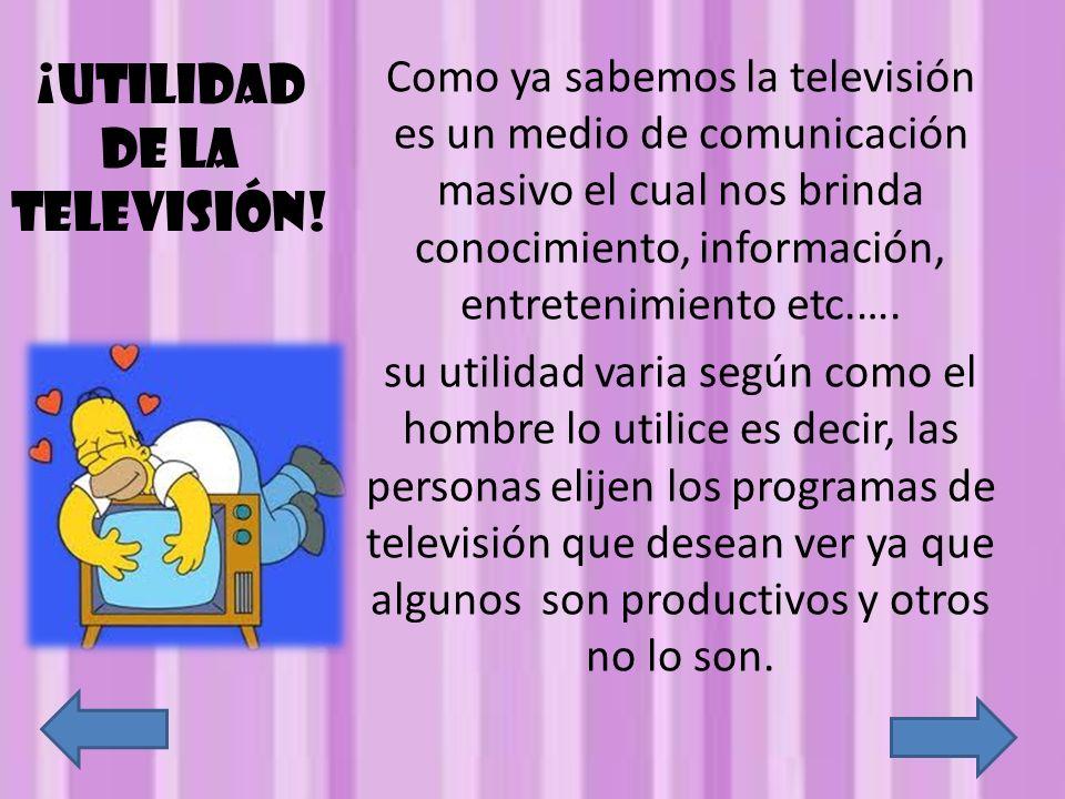 ¡Utilidad de la televisión! Como ya sabemos la televisión es un medio de comunicación masivo el cual nos brinda conocimiento, información, entretenimi