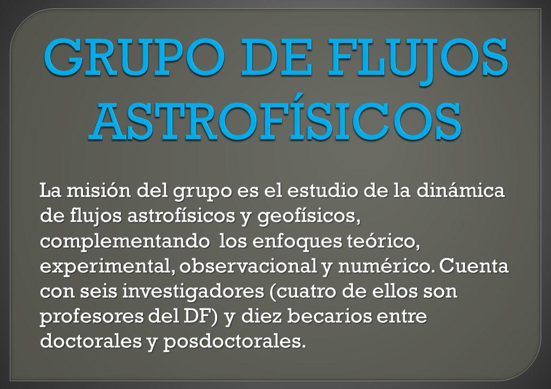 GRUPO DE FLUJOS ASTROFÍSICOS La misión del grupo es el estudio de la dinámica de flujos astrofísicos y geofísicos, complementando los enfoques teórico