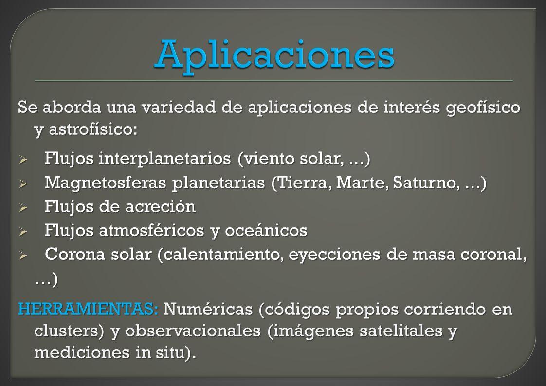 Se aborda una variedad de aplicaciones de interés geofísico y astrofísico: Flujos interplanetarios (viento solar,...) Flujos interplanetarios (viento