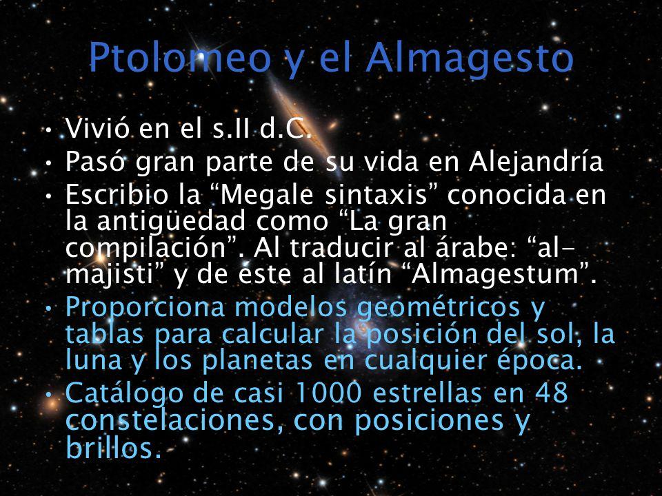 Ptolomeo y el Almagesto Vivió en el s.II d.C. Pasó gran parte de su vida en Alejandría Escribio la Megale sintaxis conocida en la antigüedad como La g