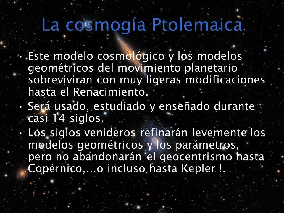 La cosmogía Ptolemaica Este modelo cosmológico y los modelos geométricos del movimiento planetario sobreviviran con muy ligeras modificaciones hasta el Renacimiento.