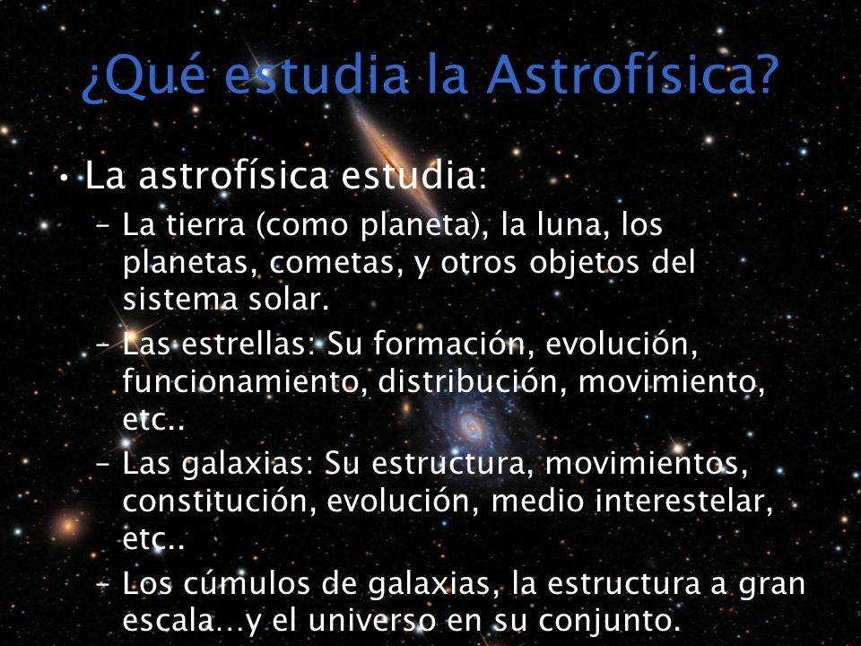 ¿Qué estudia la Astrofísica? La astrofísica estudia: –La tierra (como planeta), la luna, los planetas, cometas, y otros objetos del sistema solar. –La