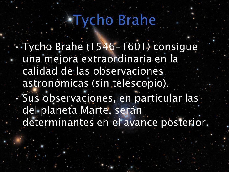 Tycho Brahe Tycho Brahe (1546-1601) consigue una mejora extraordinaria en la calidad de las observaciones astronómicas (sin telescopio). Sus observaci