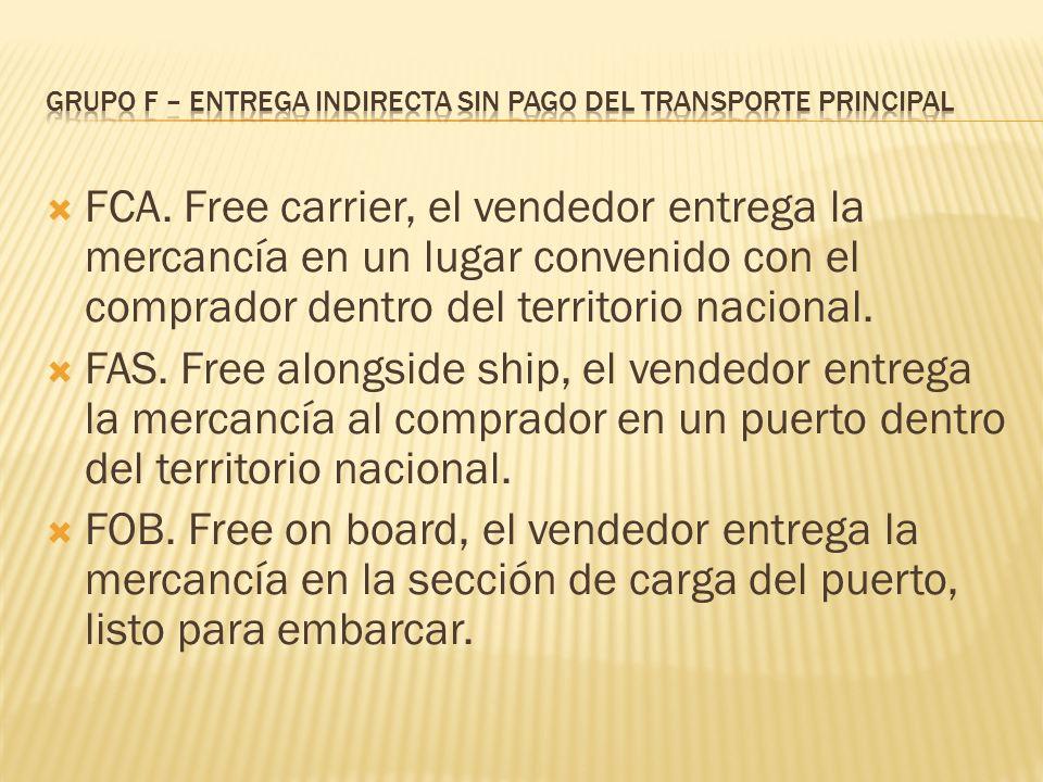 FCA. Free carrier, el vendedor entrega la mercancía en un lugar convenido con el comprador dentro del territorio nacional. FAS. Free alongside ship, e