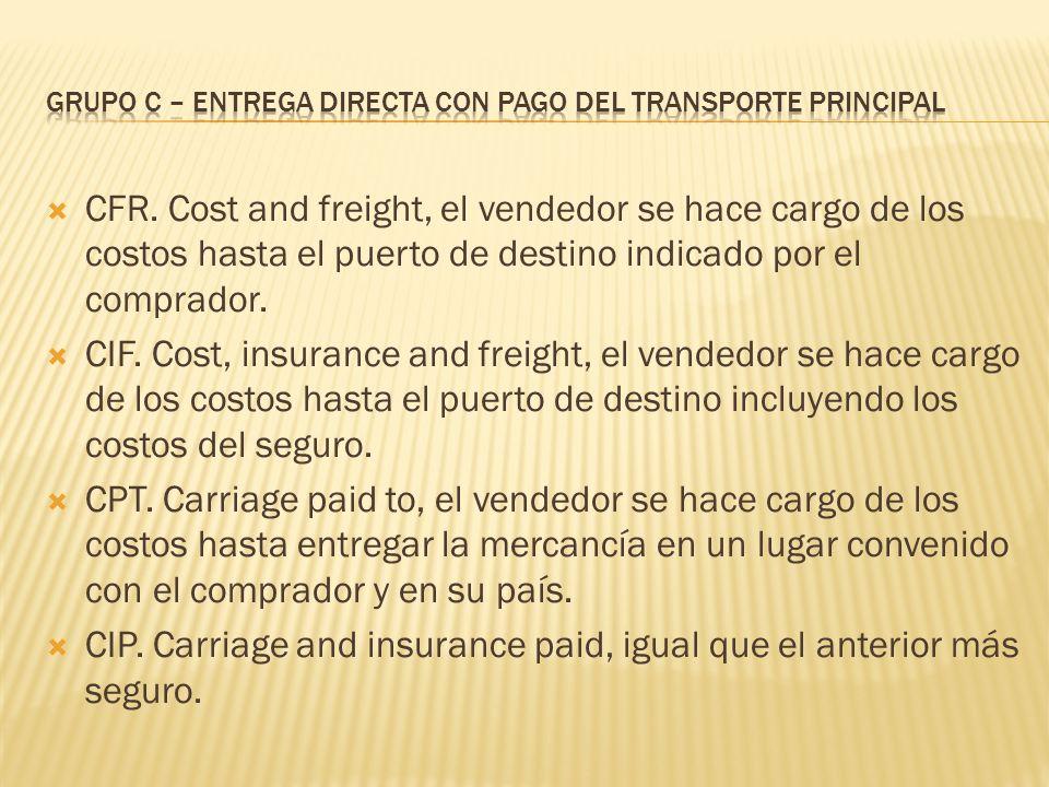 CFR. Cost and freight, el vendedor se hace cargo de los costos hasta el puerto de destino indicado por el comprador. CIF. Cost, insurance and freight,