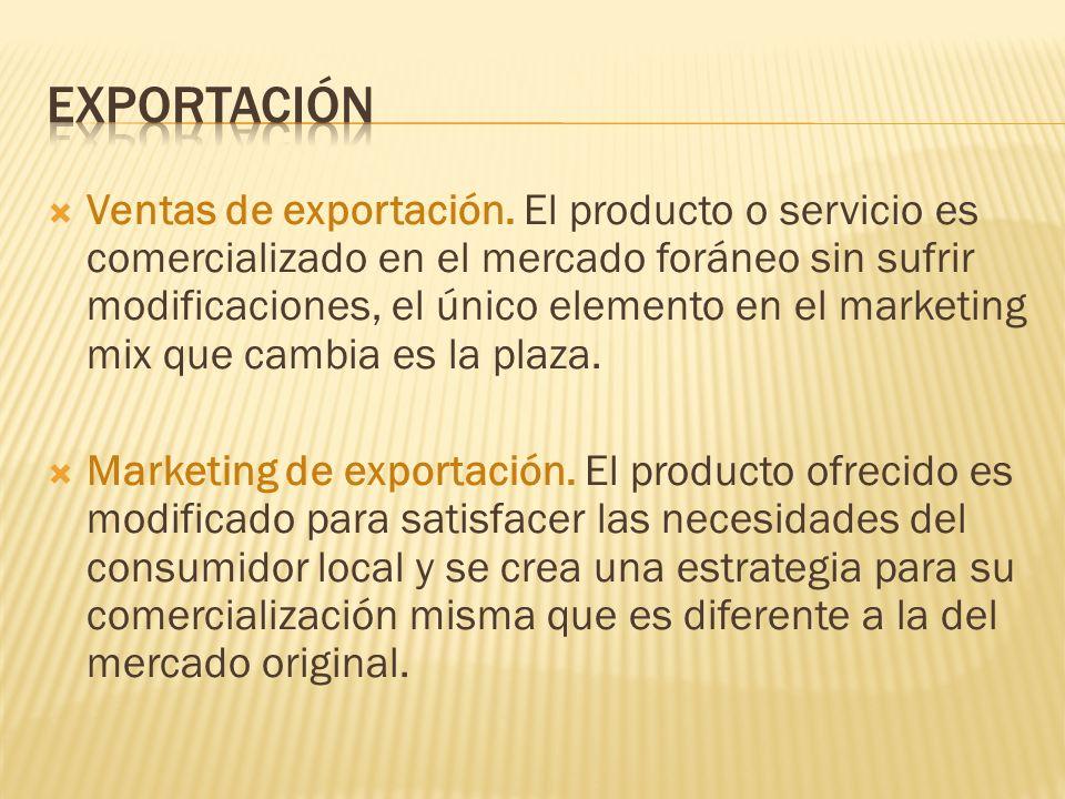Ventas de exportación. El producto o servicio es comercializado en el mercado foráneo sin sufrir modificaciones, el único elemento en el marketing mix