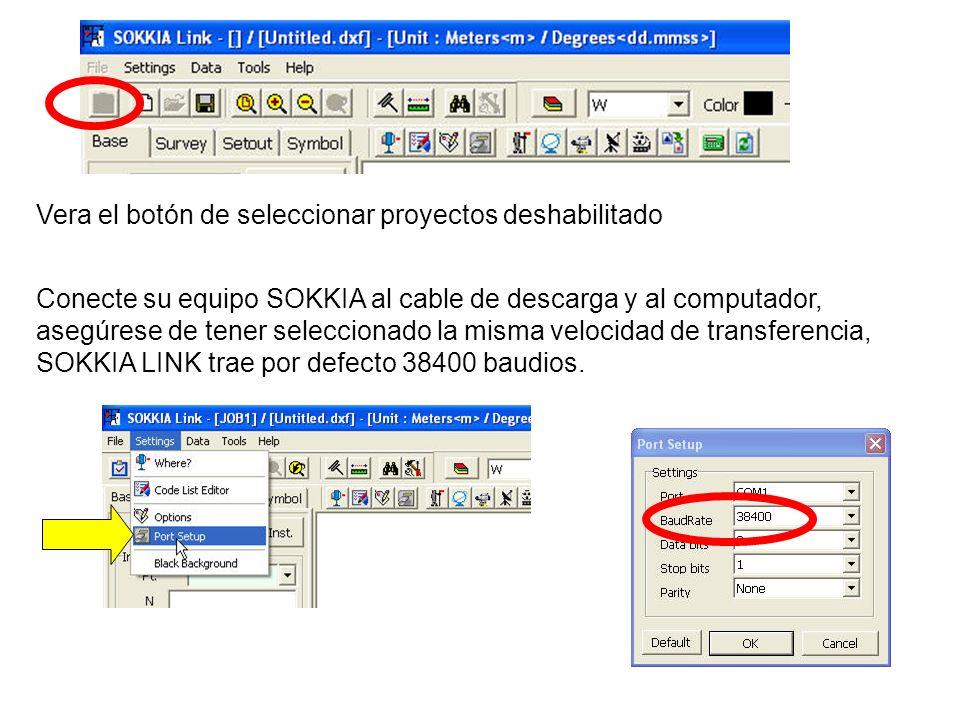 Vera el botón de seleccionar proyectos deshabilitado Conecte su equipo SOKKIA al cable de descarga y al computador, asegúrese de tener seleccionado la misma velocidad de transferencia, SOKKIA LINK trae por defecto 38400 baudios.