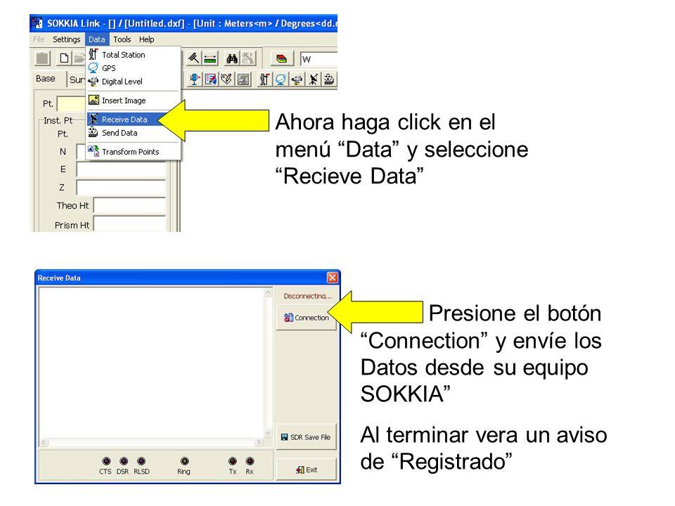 Ahora haga click en el menú Data y seleccione Recieve Data Presione el botón Connection y envíe los Datos desde su equipo SOKKIA Al terminar vera un aviso de Registrado