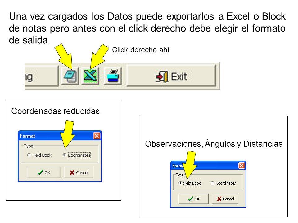 Una vez cargados los Datos puede exportarlos a Excel o Block de notas pero antes con el click derecho debe elegir el formato de salida Coordenadas reducidas Observaciones, Ángulos y Distancias Click derecho ahí
